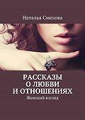 Наталья Смехова -Рассказы о любви и отношениях. Женский взгляд