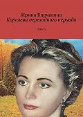 Ирина Корчагина -Королева переходного периода. Повесть