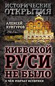 Алексей Кунгуров - Киевской Руси не было. О чём молчат историки