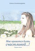 Алиса Александрова - Мне нравится быть счастливой…!