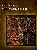 Анатолий Курчаткин -Через Москву проездом (сборник)