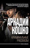 Аркадий Францевич Кошко -Криминальные рассказы (сборник)