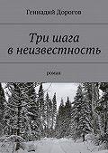 Геннадий Дорогов -Три шага внеизвестность. Роман