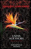 Елена Логунова - Моя вечная жизнь