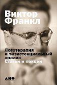 Виктор  Франкл - Логотерапия и экзистенциальный анализ: Статьи и лекции