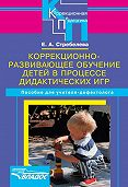 Елена Антоновна Стребелева -Коррекционно-развивающее обучение детей в процессе дидактических игр