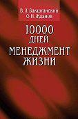 О. Жданов, В. Бакштанский - 10000 дней. Менеджмент жизни