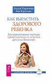 Лидия Горячева -Как вырастить здорового ребенка. Альтернативные методы профилактики и лечения детских болезней