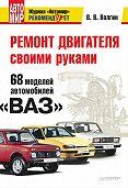 Владислав Волгин - Ремонт двигателя своими руками. 68 моделей автомобилей «ВАЗ»