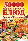 С. П. Кашин - 50 000 избранных рецептов блюд для будней и праздников