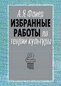 Андрей Флиер -Избранные работы по теории культуры