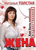 Наталья Толстая - Жена. Как быть любимой и единственной. Любовница. Как оставаться желанной и счастливой