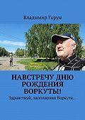 Владимир Герун -Навстречу дню рождения Воркуты! Здравствуй, заполярная Воркута…