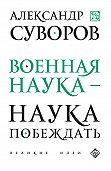 Александр Васильевич Суворов -Военная наука – наука побеждать (сборник)