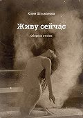 Юлия Штыканова - Живу сейчас. Сборник стихов