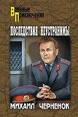 Михаил  Черненок -Последствия неустранимы (сборник)