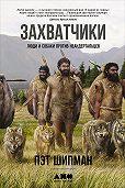 Пэт Шипман - Захватчики: Люди и собаки против неандертальцев