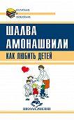 Шалва Амонашвили -Как любить детей. Опыт самоанализа