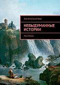 Лилия Каширова -Невыдуманные истории. Рассказы