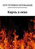 Петр Котельников -Керчь вогне. Исторический роман