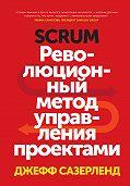 Джефф Сазерленд -Scrum. Революционный метод управления проектами