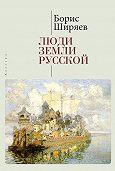 Борис Ширяев -Люди земли Русской. Статьи о русской истории