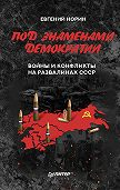 Евгений Норин -Под знаменами демократии. Войны и конфликты на развалинах СССР