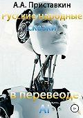 Алексей Приставкин -Русские народные сказки в переводе AI