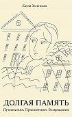 Елена Зелинская -Долгая память. Путешествия. Приключения. Возвращения (сборник)
