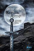 Питер Акройд -Король Артур и рыцари Круглого стола
