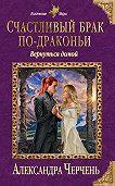 Александра Черчень -Счастливый брак по-драконьи. Вернуться домой