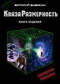 Виталий Вавикин - КвазаРазмерность. Книга 7