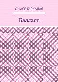 Онисе Баркалая -Балласт. Рассказы, миниатюры