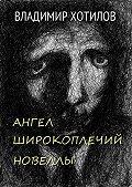 Владимир Хотилов -Ангел широкоплечий. Новеллы