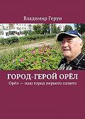 Владимир Герун -Город-герой Орёл. Орёл– наш город первого салюта
