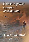 Олег Бажанов, Олег Бажанов - Самое лучшее случается неожиданно…