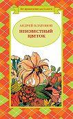 Андрей Платонов - Неизвестный цветок (сборник)