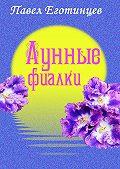 Павел Еготинцев - Лунные фиалки