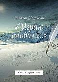 Аркадий Казанский -«Играю словом…» Стихи разных лет
