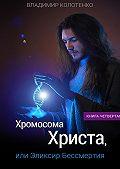 Владимир Колотенко -Хромосома Христа, или Эликсир Бессмертия. Книга четвертая
