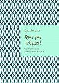 Олег Янгулов - Хуже уже небудет! Фантастическое приключение. Часть3