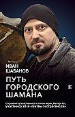 Иван Шабанов -Путь городского шамана