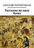Александр Полуполтинных - Рассказы наодну букву