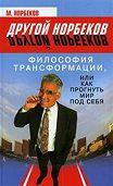М. Норбеков -Философия трансформации, или Как прогнуть мир под себя
