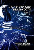 Антология -По ту сторону реальности. Сборник мистики и фантастики. Том 3
