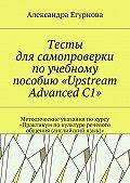 Александра Егурнова -Тесты для самопроверки по учебному пособию «Upstream Advanced C1». Методические указания покурсу «Практикум покультуре речевого общения (английский язык)»