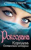 Николай Лазорский -Роксолана. Королева Османской империи (сборник)