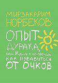 Мирзакарим Норбеков -Опыт дурака, или Ключ к прозрению. Как избавиться от очков
