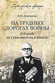 Константин Деревянко - На трудных дорогах войны. В борьбе за Севастополь и Кавказ