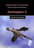 Александр Мельничук -Антихрист-2. Повелитель дракона